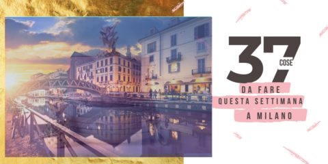 37 Cose Da Fare Questa Settimana a Milano